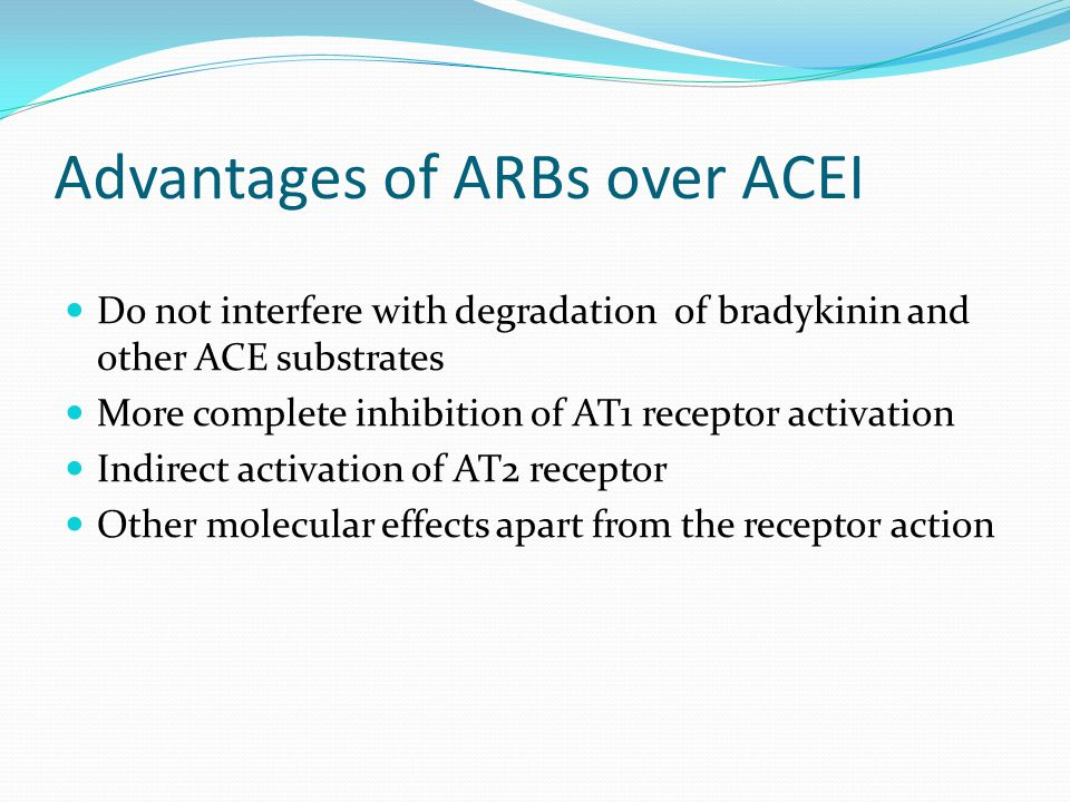 Advantages of ARBs over ACEI Do not interfere with degradation of bradykinin and other ACE substrates More complete inhibition of AT1 receptor activat