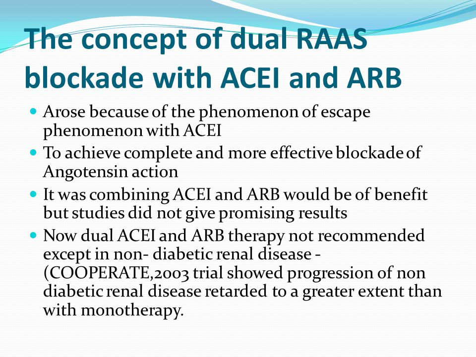 The concept of dual RAAS blockade with ACEI and ARB Arose because of the phenomenon of escape phenomenon with ACEI To achieve complete and more effect
