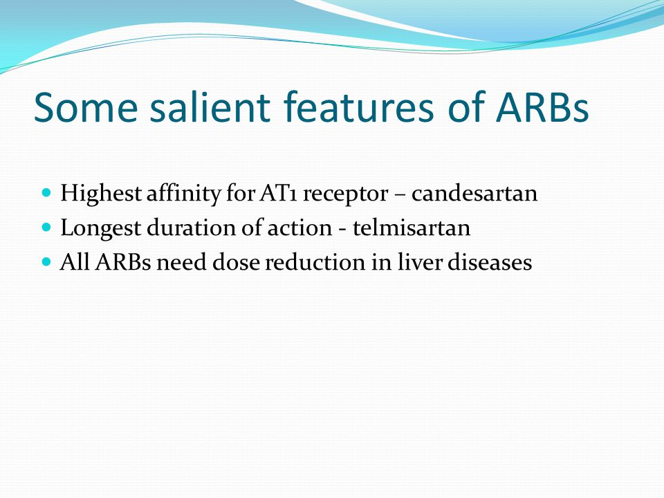 Some salient features of ARBs Highest affinity for AT1 receptor – candesartan Longest duration of action - telmisartan All ARBs need dose reduction in