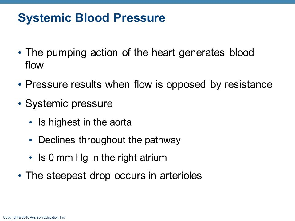 Copyright © 2010 Pearson Education, Inc. Systemic Blood Pressure The pumping action of the heart generates blood flow Pressure results when flow is op