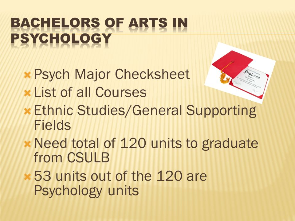  Psych Major Checksheet  List of all Courses  Ethnic Studies/General Supporting Fields  Need total of 120 units to graduate from CSULB  53 units out of the 120 are Psychology units