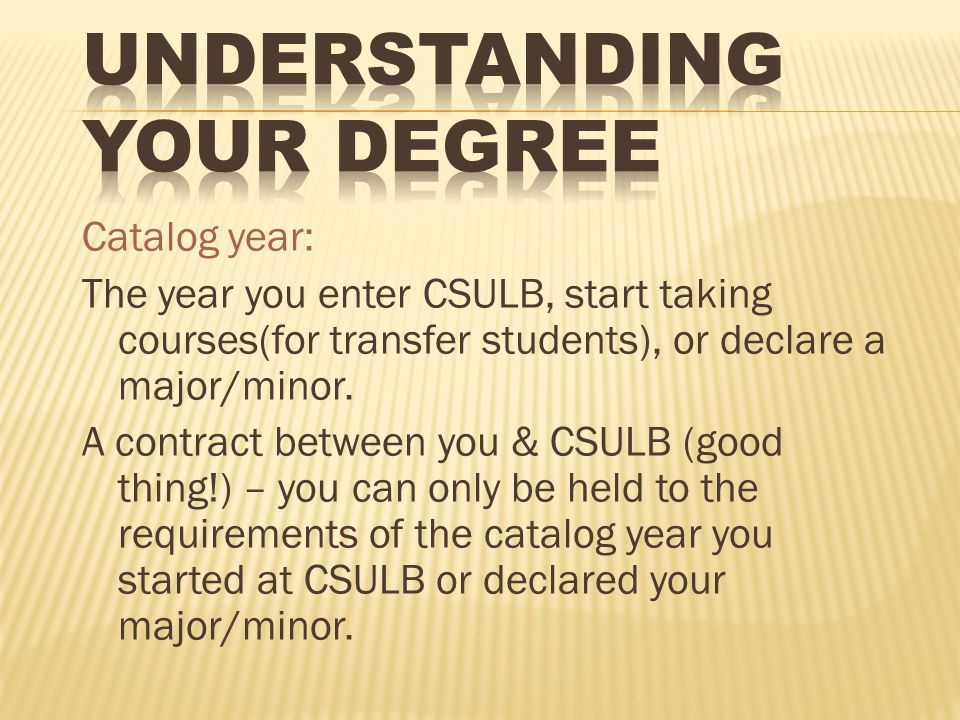 Catalog year: The year you enter CSULB, start taking courses(for transfer students), or declare a major/minor.