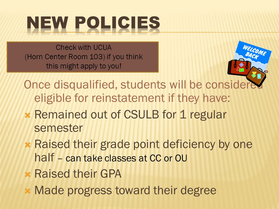 Once disqualified, students will be considered eligible for reinstatement if they have:  Remained out of CSULB for 1 regular semester  Raised their grade point deficiency by one half – can take classes at CC or OU  Raised their GPA  Made progress toward their degree Check with UCUA (Horn Center Room 103) if you think this might apply to you!