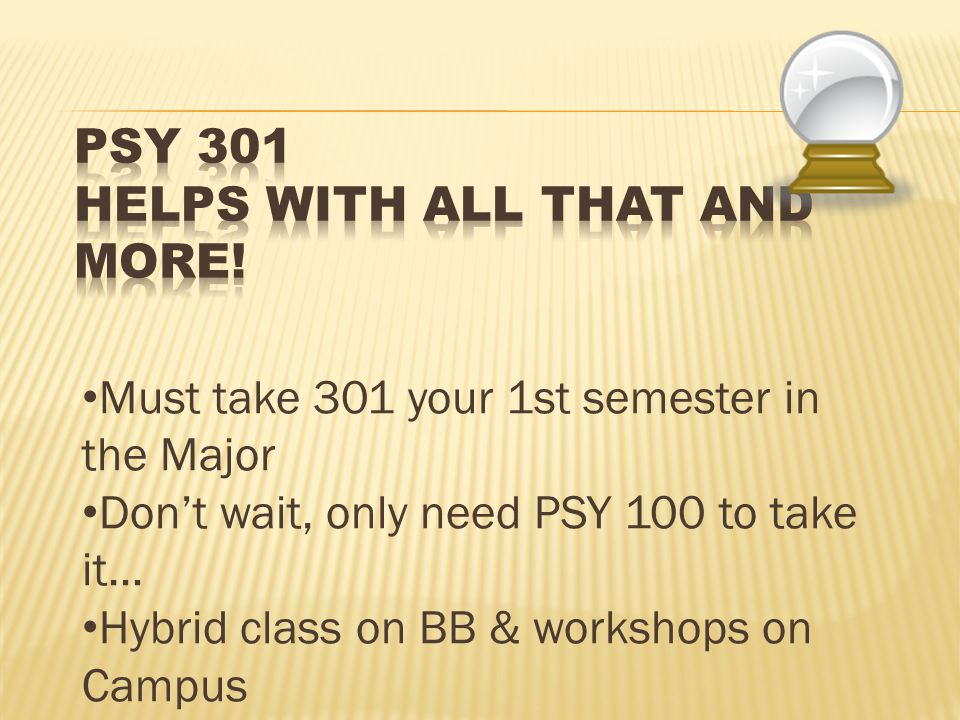 Must take 301 your 1st semester in the Major Don't wait, only need PSY 100 to take it… Hybrid class on BB & workshops on Campus