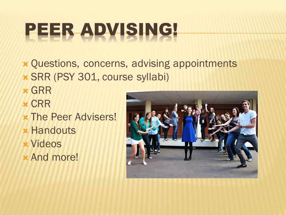  Questions, concerns, advising appointments  SRR (PSY 301, course syllabi)  GRR  CRR  The Peer Advisers.