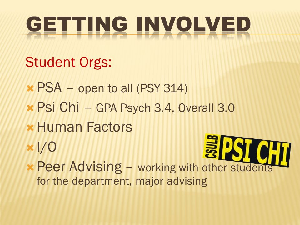 Student Orgs:  PSA – open to all (PSY 314)  Psi Chi – GPA Psych 3.4, Overall 3.0  Human Factors  I/O  Peer Advising – working with other students for the department, major advising