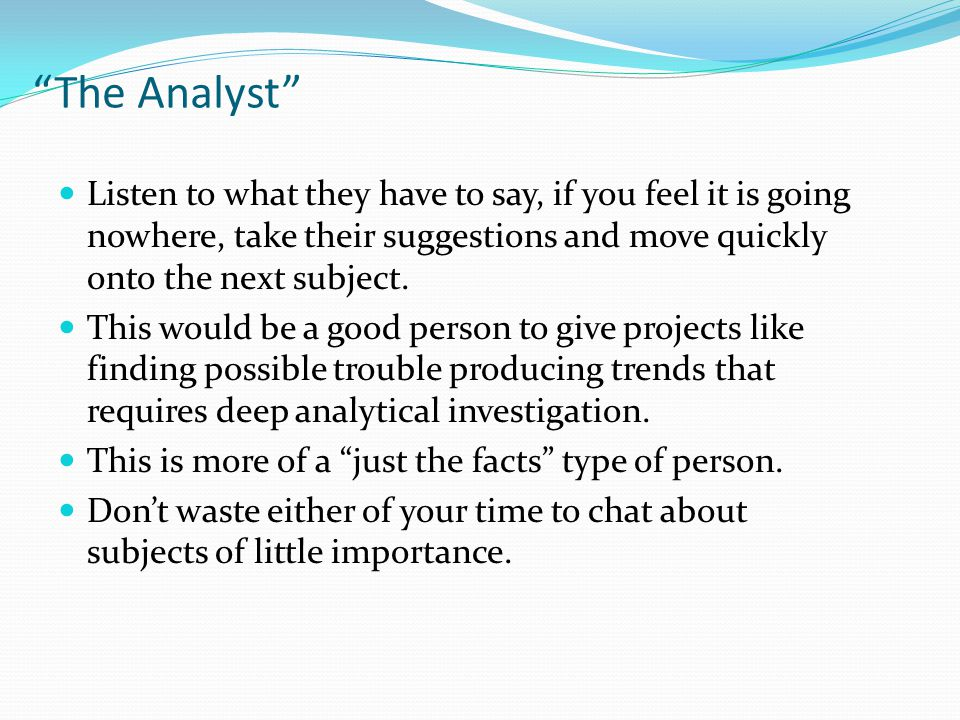 The Analyst Listen to what they have to say, if you feel it is going nowhere, take their suggestions and move quickly onto the next subject.