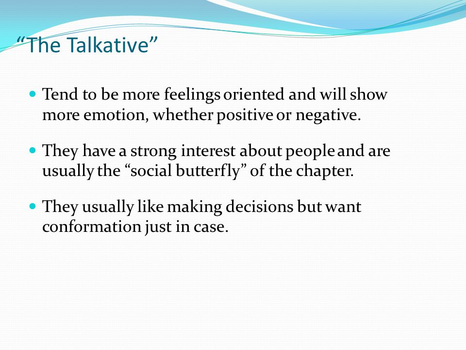 Tend to be more feelings oriented and will show more emotion, whether positive or negative.