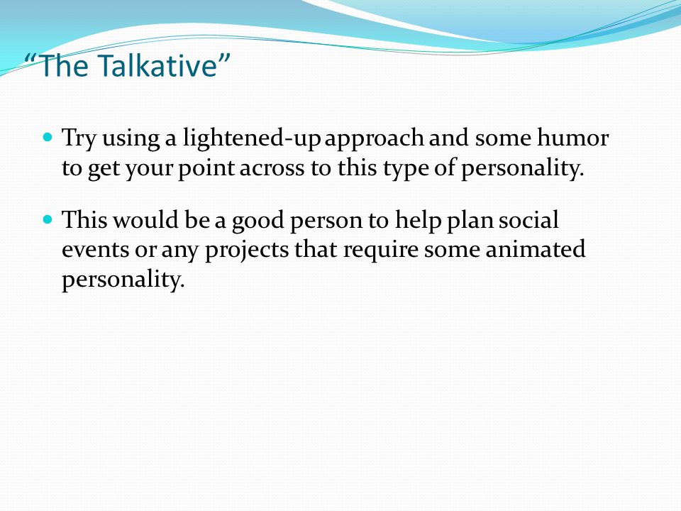 The Talkative Try using a lightened-up approach and some humor to get your point across to this type of personality.