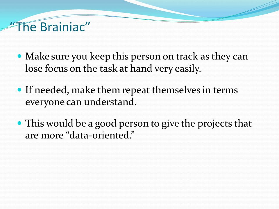 The Brainiac Make sure you keep this person on track as they can lose focus on the task at hand very easily.