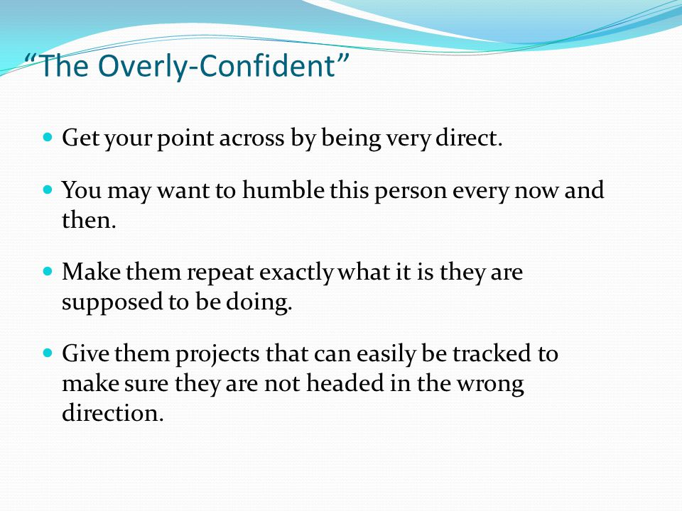 The Overly-Confident Get your point across by being very direct.