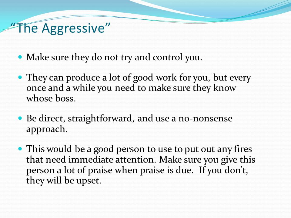 The Aggressive Make sure they do not try and control you.