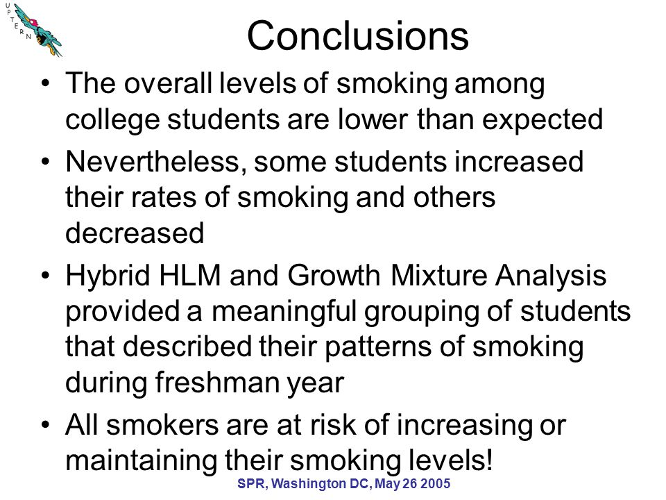SPR, Washington DC, May 26 2005 Conclusions The overall levels of smoking among college students are lower than expected Nevertheless, some students increased their rates of smoking and others decreased Hybrid HLM and Growth Mixture Analysis provided a meaningful grouping of students that described their patterns of smoking during freshman year All smokers are at risk of increasing or maintaining their smoking levels!