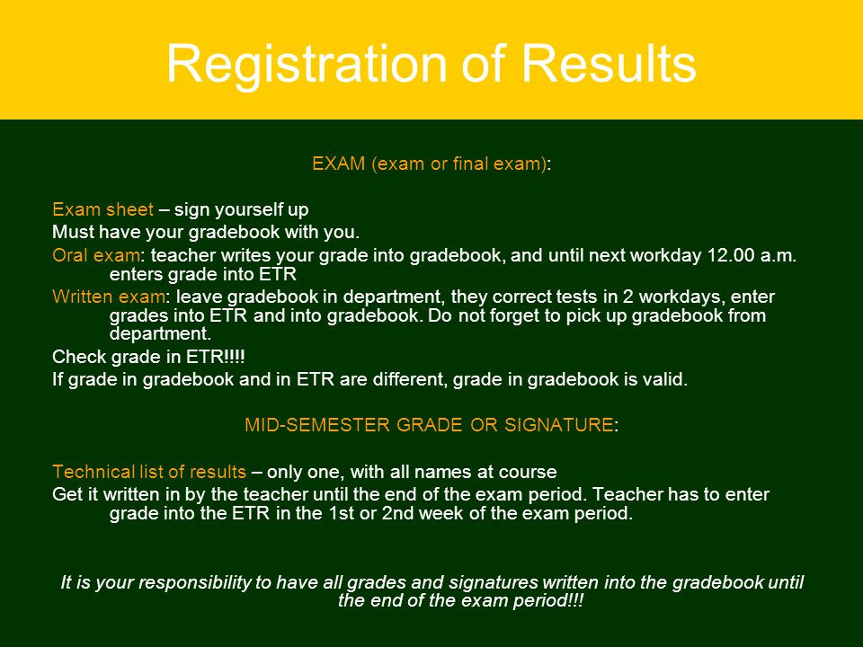 Registration of Results EXAM (exam or final exam): Exam sheet – sign yourself up Must have your gradebook with you. Oral exam: teacher writes your gra