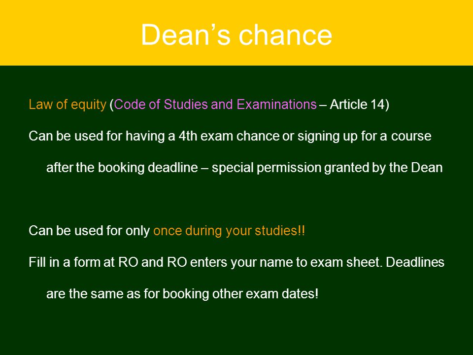 Dean's chance Law of equity (Code of Studies and Examinations – Article 14) Can be used for having a 4th exam chance or signing up for a course after