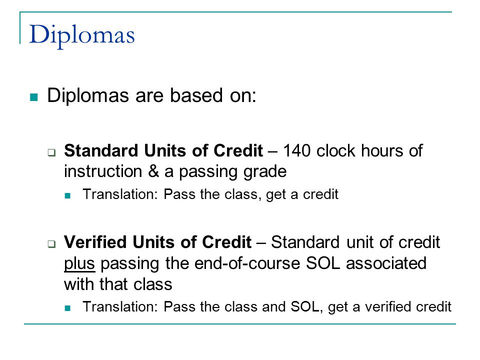 Diplomas Diplomas are based on:  Standard Units of Credit – 140 clock hours of instruction & a passing grade Translation: Pass the class, get a credi
