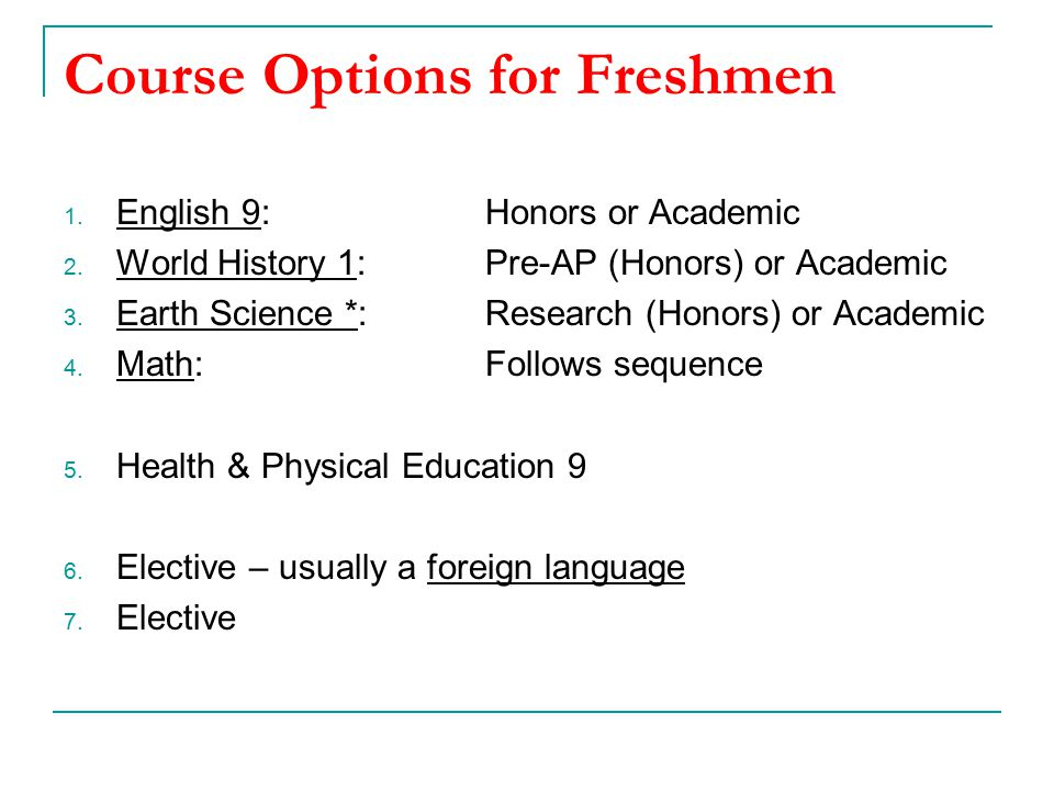 Course Options for Freshmen 1. English 9:Honors or Academic 2. World History 1: Pre-AP (Honors) or Academic 3. Earth Science *: Research (Honors) or A