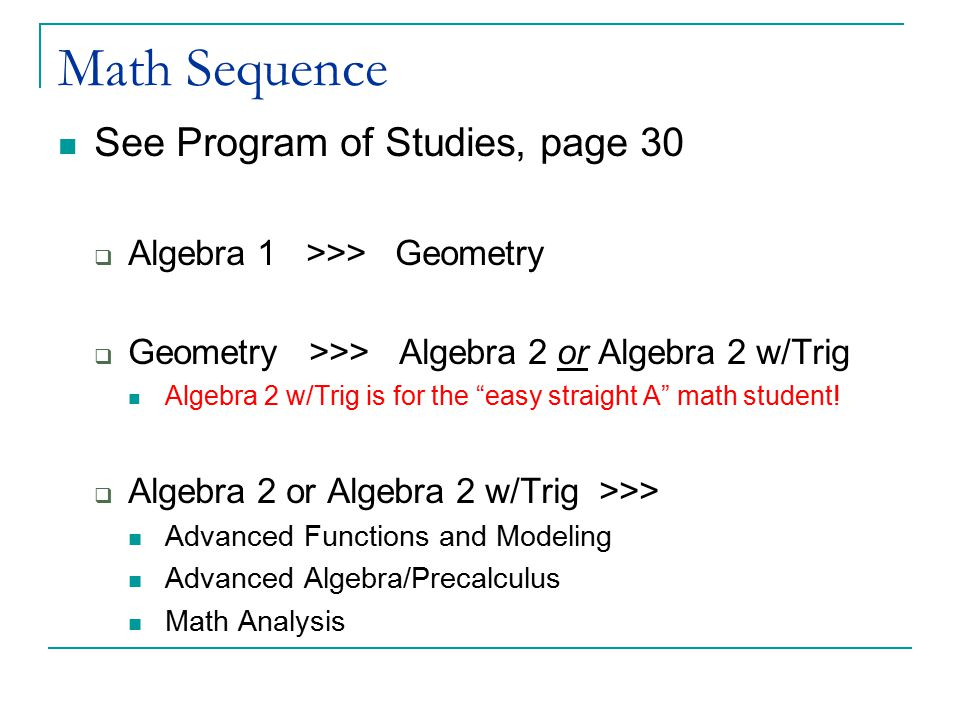 """Math Sequence See Program of Studies, page 30  Algebra 1 >>> Geometry  Geometry >>> Algebra 2 or Algebra 2 w/Trig Algebra 2 w/Trig is for the """"easy"""