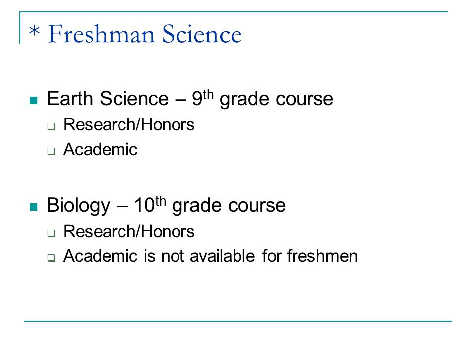 * Freshman Science Earth Science – 9 th grade course  Research/Honors  Academic Biology – 10 th grade course  Research/Honors  Academic is not ava