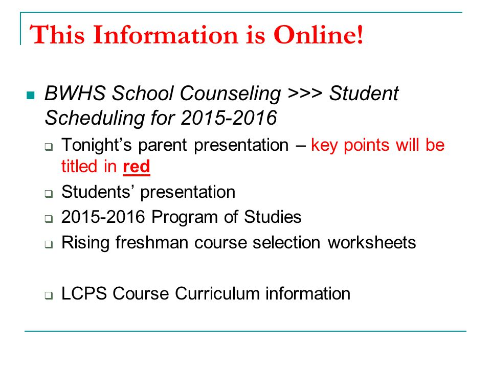 This Information is Online! BWHS School Counseling >>> Student Scheduling for 2015-2016  Tonight's parent presentation – key points will be titled in