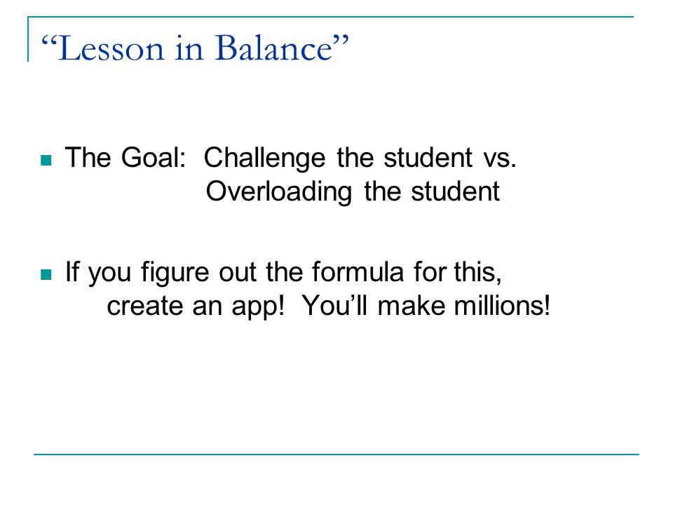 """""""Lesson in Balance"""" The Goal: Challenge the student vs. Overloading the student If you figure out the formula for this, create an app! You'll make mil"""