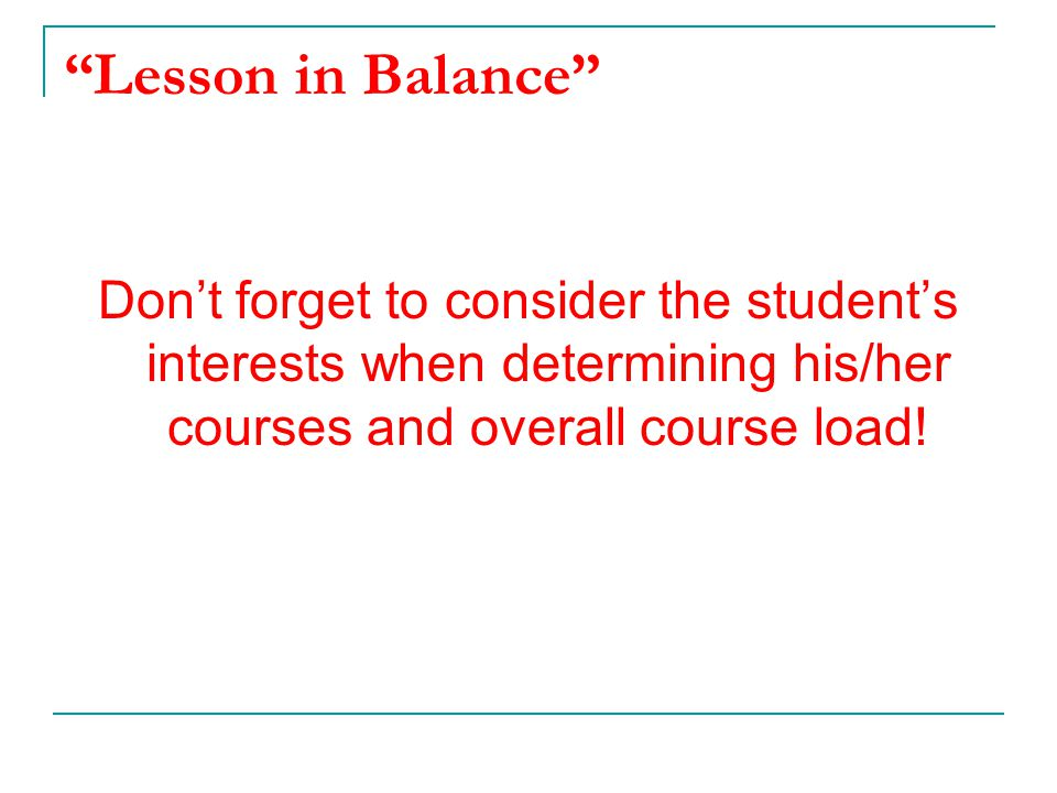 """""""Lesson in Balance"""" Don't forget to consider the student's interests when determining his/her courses and overall course load!"""