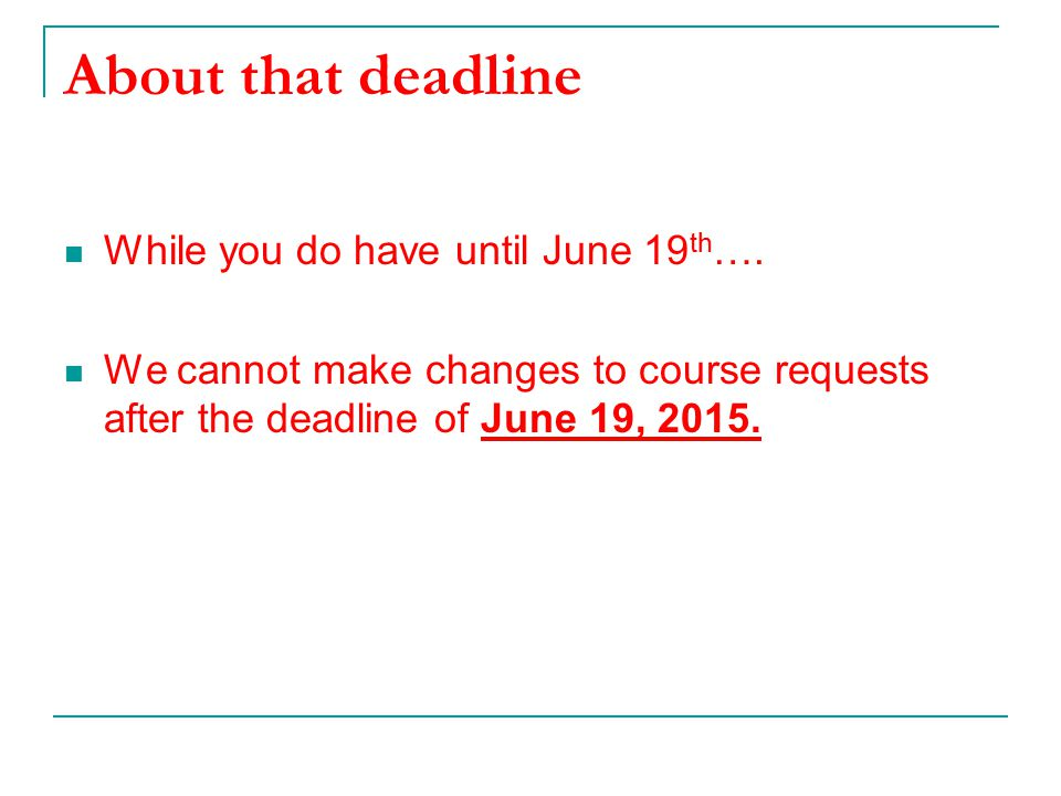 About that deadline While you do have until June 19 th …. We cannot make changes to course requests after the deadline of June 19, 2015.