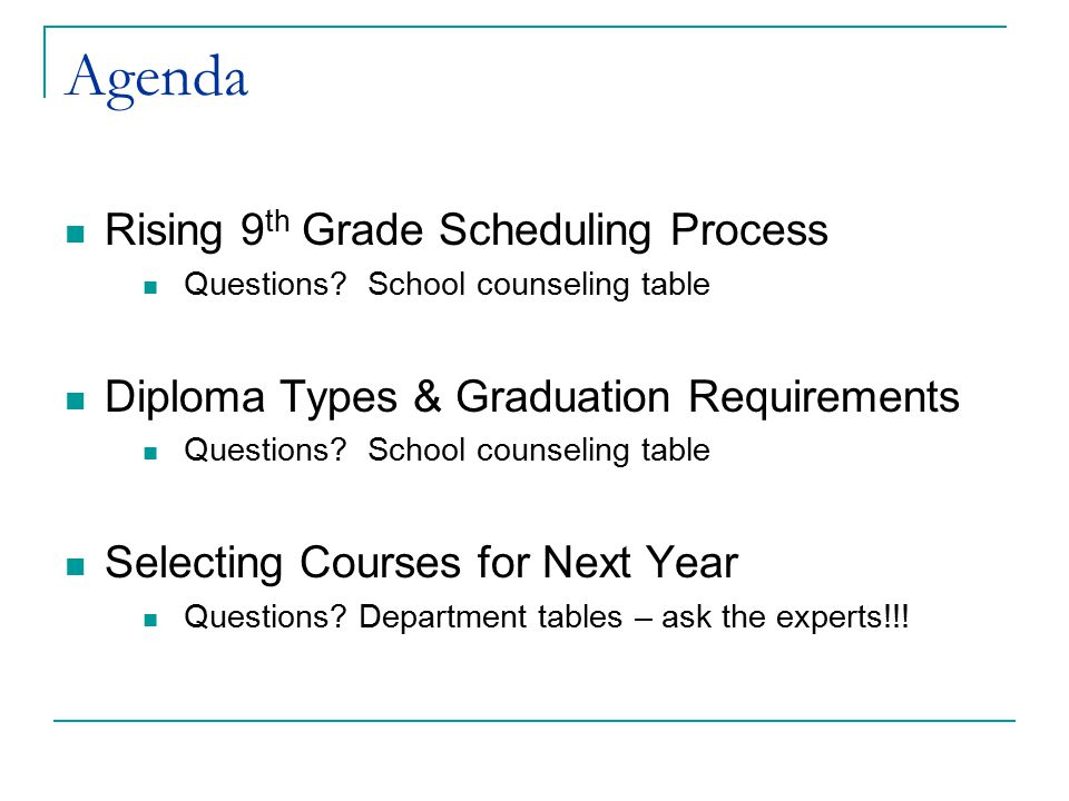 Agenda Rising 9 th Grade Scheduling Process Questions? School counseling table Diploma Types & Graduation Requirements Questions? School counseling ta