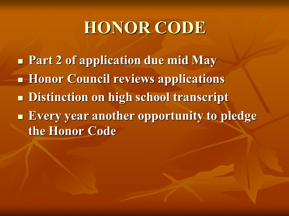 HONOR CODE Part 2 of application due mid May Part 2 of application due mid May Honor Council reviews applications Honor Council reviews applications Distinction on high school transcript Distinction on high school transcript Every year another opportunity to pledge the Honor Code Every year another opportunity to pledge the Honor Code
