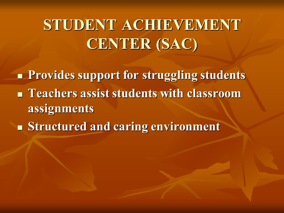 STUDENT ACHIEVEMENT CENTER (SAC) Provides support for struggling students Provides support for struggling students Teachers assist students with classroom assignments Teachers assist students with classroom assignments Structured and caring environment Structured and caring environment
