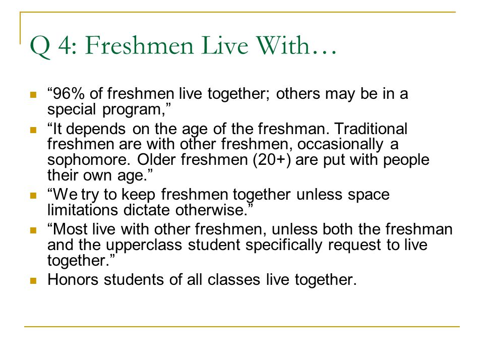Q 4: Freshmen Live With… 96% of freshmen live together; others may be in a special program, It depends on the age of the freshman.