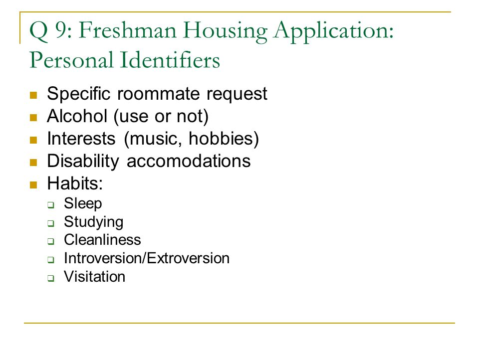 Q 9: Freshman Housing Application: Personal Identifiers Specific roommate request Alcohol (use or not) Interests (music, hobbies) Disability accomodations Habits:  Sleep  Studying  Cleanliness  Introversion/Extroversion  Visitation