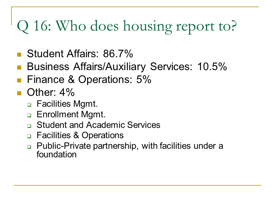 Q 16: Who does housing report to? Student Affairs: 86.7% Business Affairs/Auxiliary Services: 10.5% Finance & Operations: 5% Other: 4%  Facilities Mg