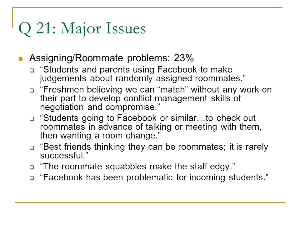 Q 21: Major Issues Assigning/Roommate problems: 23%  Students and parents using Facebook to make judgements about randomly assigned roommates.  Freshmen believing we can match without any work on their part to develop conflict management skills of negotiation and compromise.  Students going to Facebook or similar…to check out roommates in advance of talking or meeting with them, then wanting a room change.  Best friends thinking they can be roommates; it is rarely successful.  The roommate squabbles make the staff edgy.  Facebook has been problematic for incoming students.