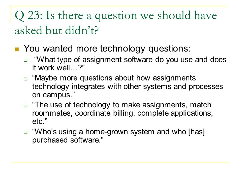 """Q 23: Is there a question we should have asked but didn't? You wanted more technology questions:  """"What type of assignment software do you use and do"""