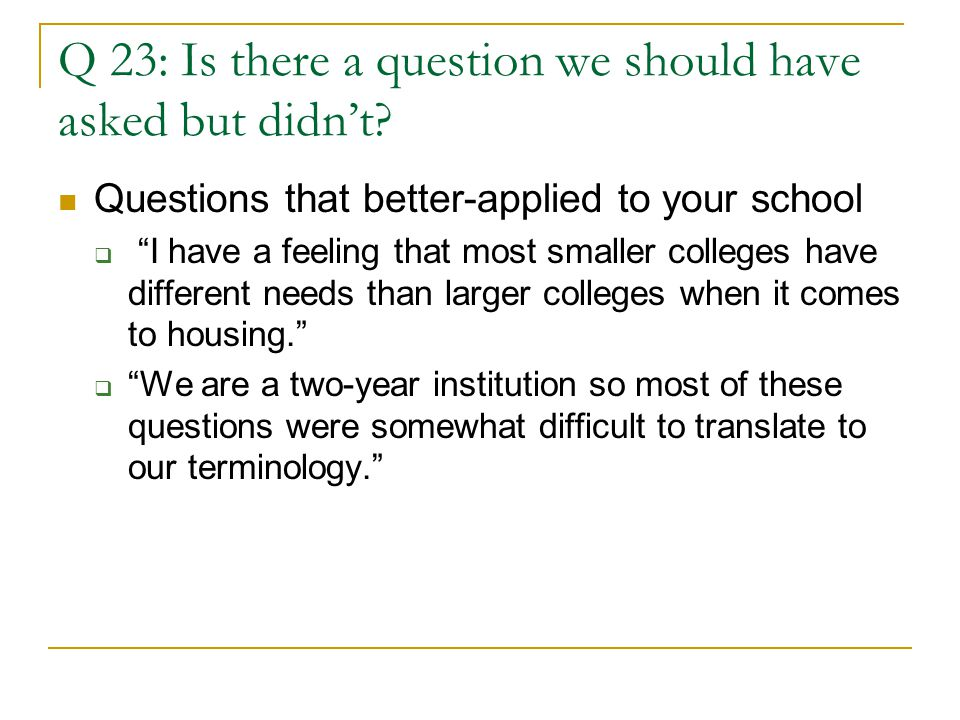 """Q 23: Is there a question we should have asked but didn't? Questions that better-applied to your school  """"I have a feeling that most smaller colleges"""