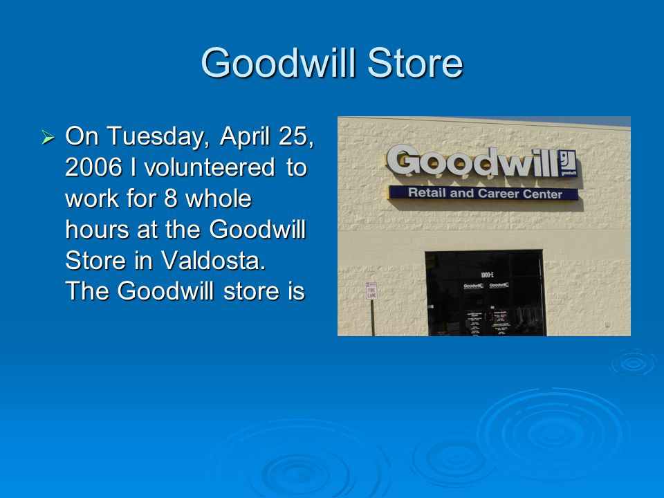 Goodwill Store  On Tuesday, April 25, 2006 I volunteered to work for 8 whole hours at the Goodwill Store in Valdosta.