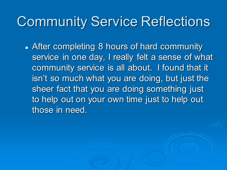 Community Service Reflections After completing 8 hours of hard community service in one day, I really felt a sense of what community service is all about.