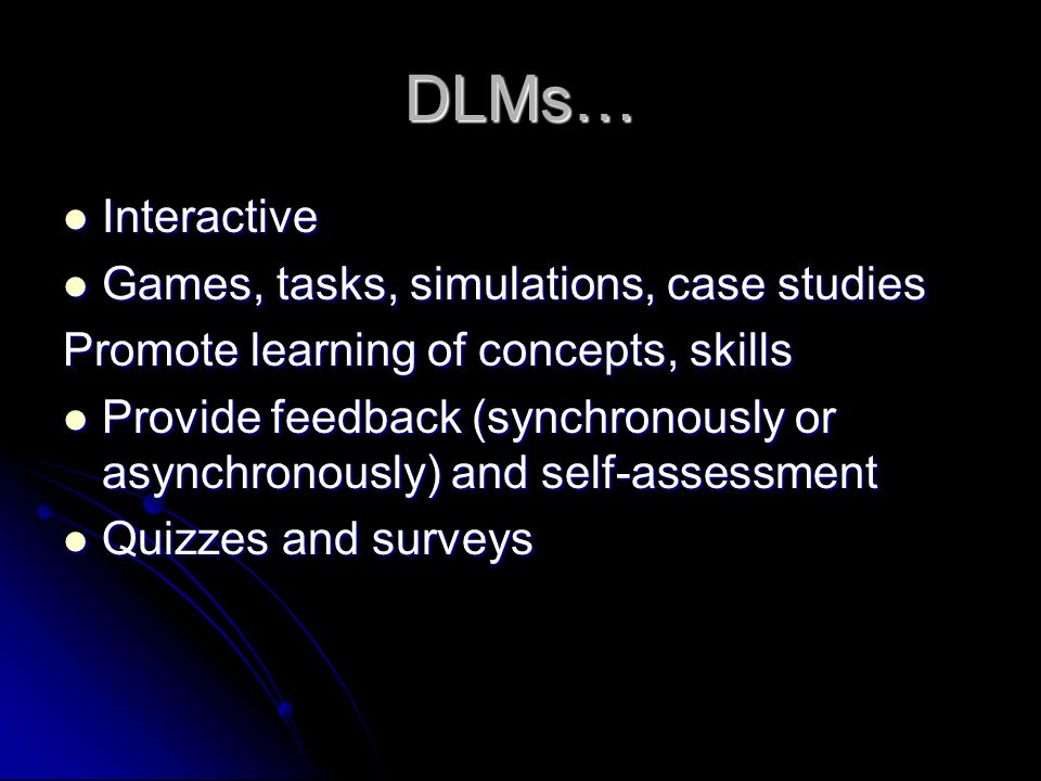 DLMs… Interactive Interactive Games, tasks, simulations, case studies Games, tasks, simulations, case studies Promote learning of concepts, skills Provide feedback (synchronously or asynchronously) and self-assessment Provide feedback (synchronously or asynchronously) and self-assessment Quizzes and surveys Quizzes and surveys