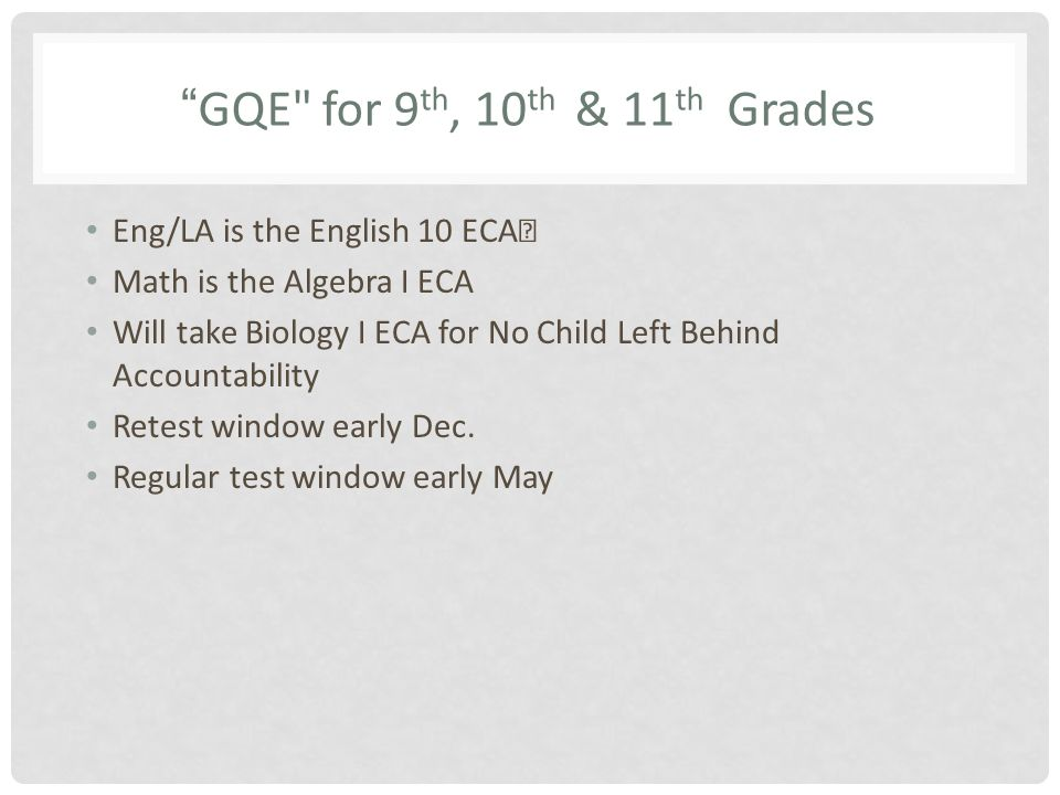 GQE for 9 th, 10 th & 11 th Grades Eng/LA is the English 10 ECA Math is the Algebra I ECA Will take Biology I ECA for No Child Left Behind Accountability Retest window early Dec.