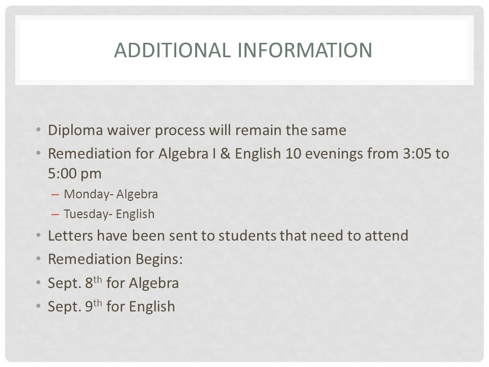 ADDITIONAL INFORMATION Diploma waiver process will remain the same Remediation for Algebra I & English 10 evenings from 3:05 to 5:00 pm – Monday- Algebra – Tuesday- English Letters have been sent to students that need to attend Remediation Begins: Sept.