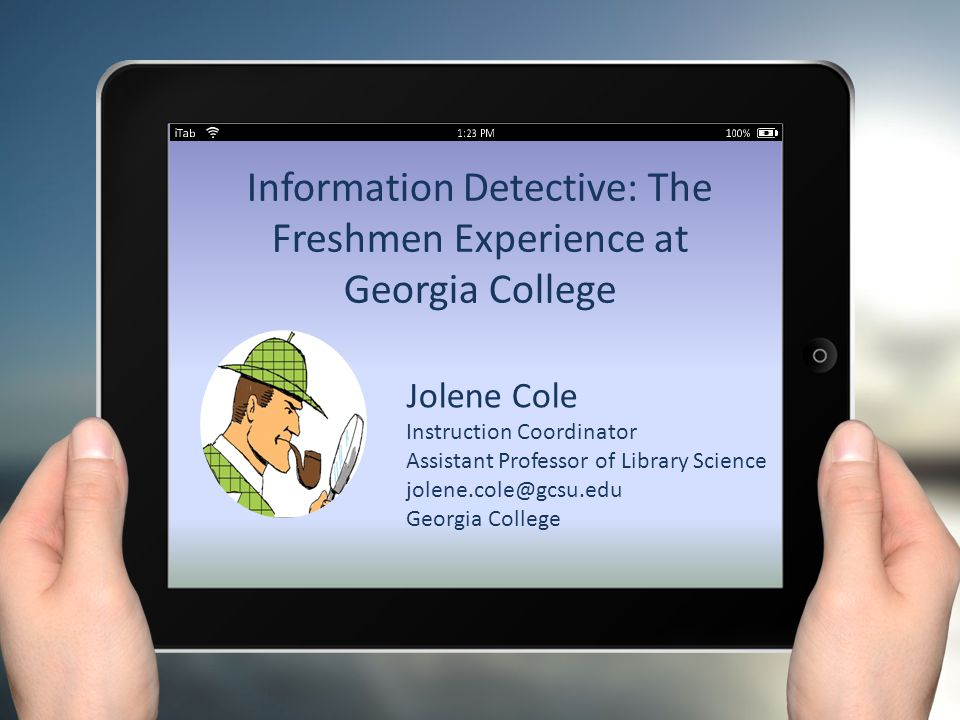 Information Detective: The Freshmen Experience at Georgia College Jolene Cole Instruction Coordinator Assistant Professor of Library Science jolene.cole@gcsu.edu Georgia College