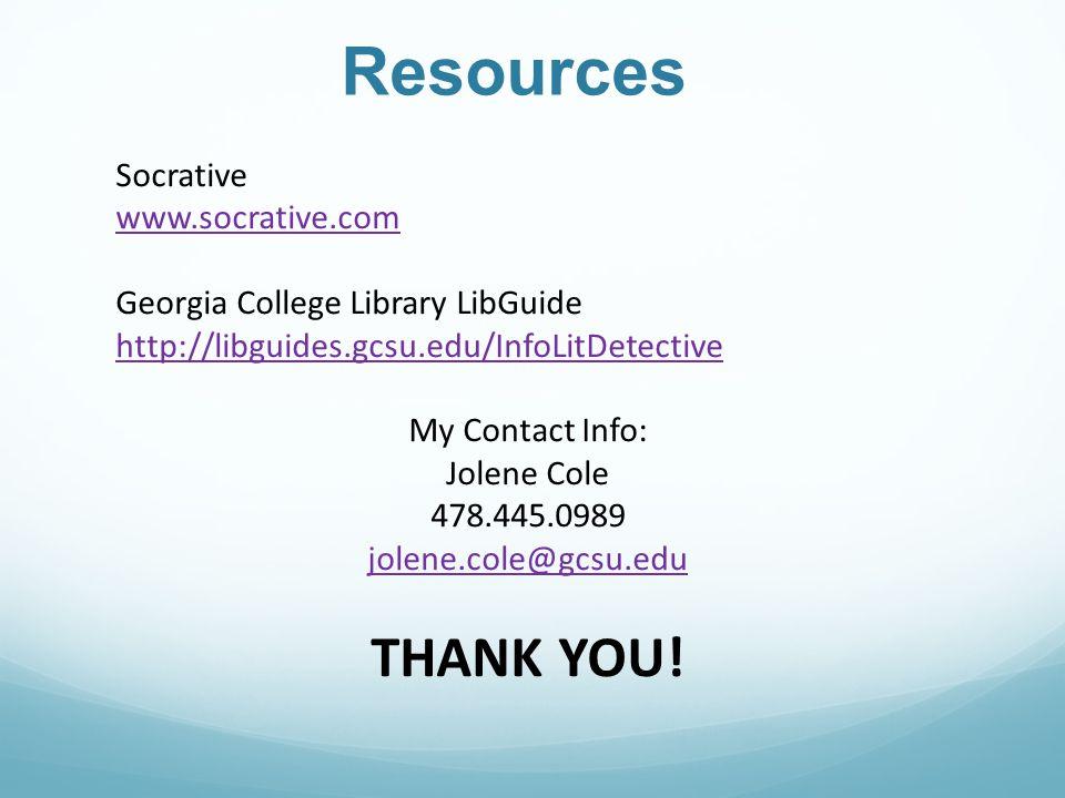 Resources Socrative www.socrative.com Georgia College Library LibGuide http://libguides.gcsu.edu/InfoLitDetective My Contact Info: Jolene Cole 478.445.0989 jolene.cole@gcsu.edu THANK YOU!