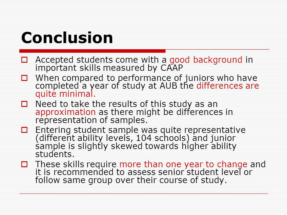 Conclusion  Accepted students come with a good background in important skills measured by CAAP  When compared to performance of juniors who have completed a year of study at AUB the differences are quite minimal.