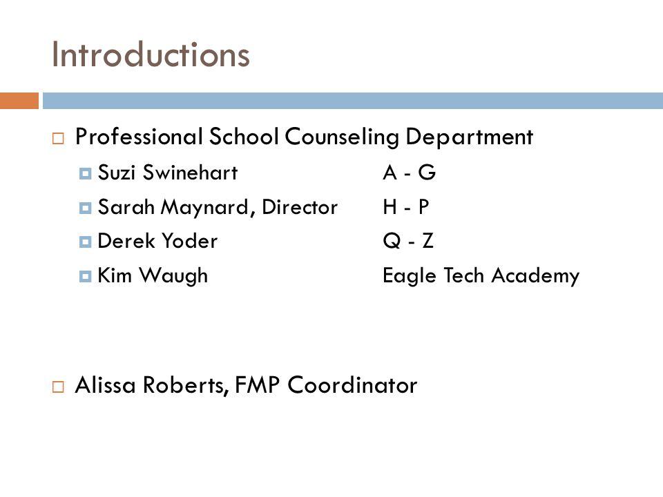 Introductions  Professional School Counseling Department  Suzi SwinehartA - G  Sarah Maynard, DirectorH - P  Derek YoderQ - Z  Kim WaughEagle Tech Academy  Alissa Roberts, FMP Coordinator