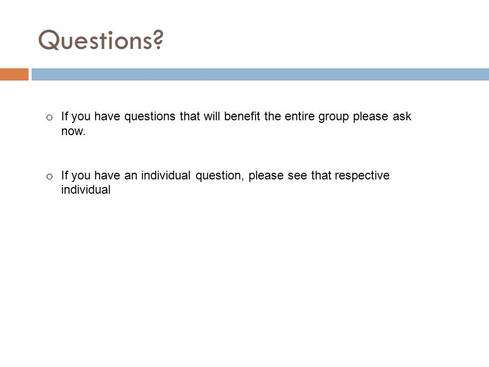 Questions. o If you have questions that will benefit the entire group please ask now.
