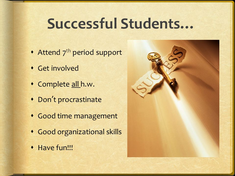 Successful Students…  Attend 7 th period support  Get involved  Complete all h.w.  Don't procrastinate  Good time management  Good organizationa