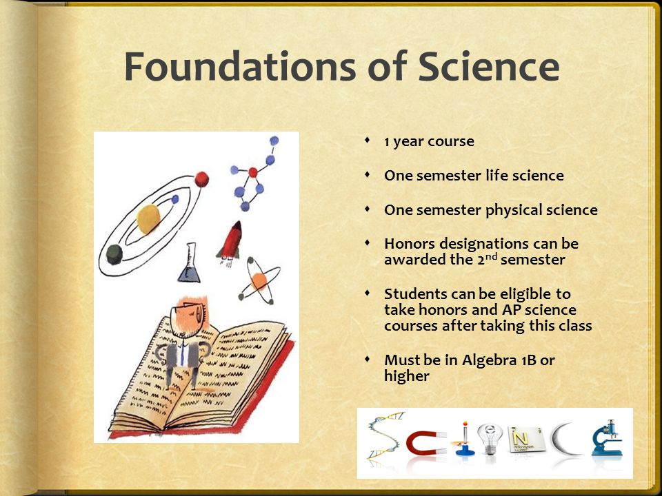 Foundations of Science  1 year course  One semester life science  One semester physical science  Honors designations can be awarded the 2 nd semes