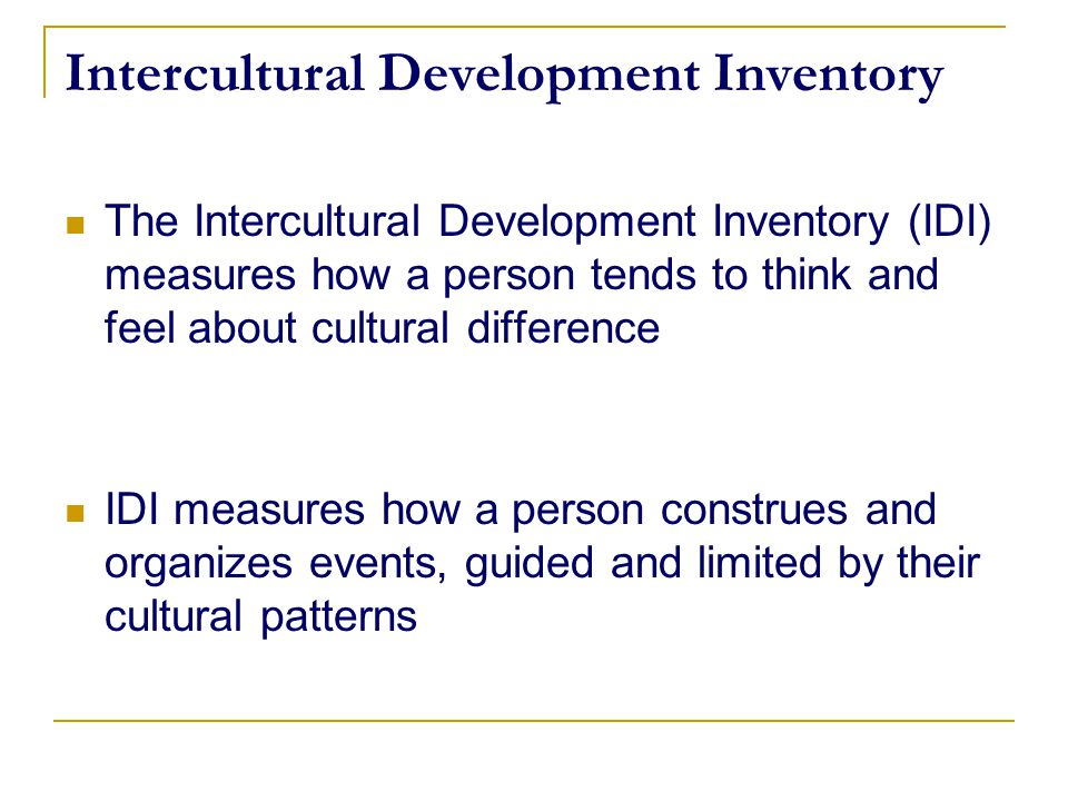 Intercultural Development Inventory The Intercultural Development Inventory (IDI) measures how a person tends to think and feel about cultural differe