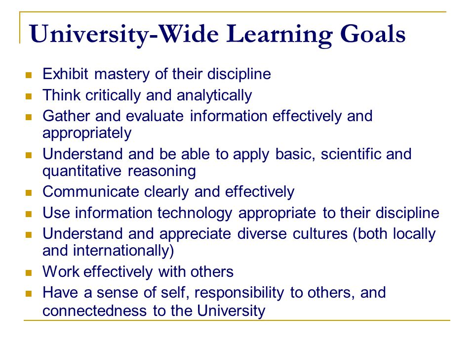 University-Wide Learning Goals Exhibit mastery of their discipline Think critically and analytically Gather and evaluate information effectively and a